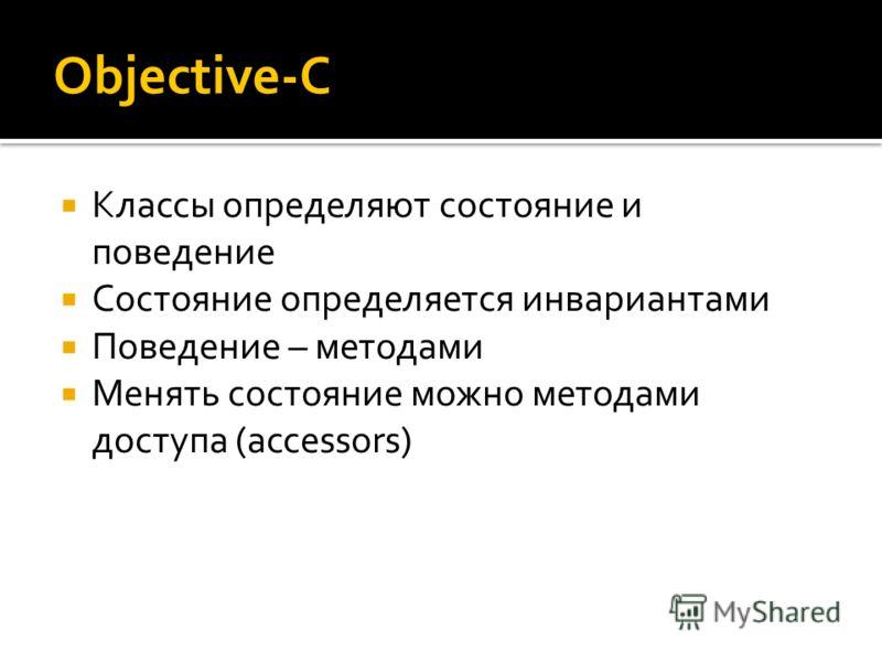 Objective-C Классы определяют состояние и поведение Состояние определяется инвариантами Поведение – методами Менять состояние можно методами доступа (accessors)