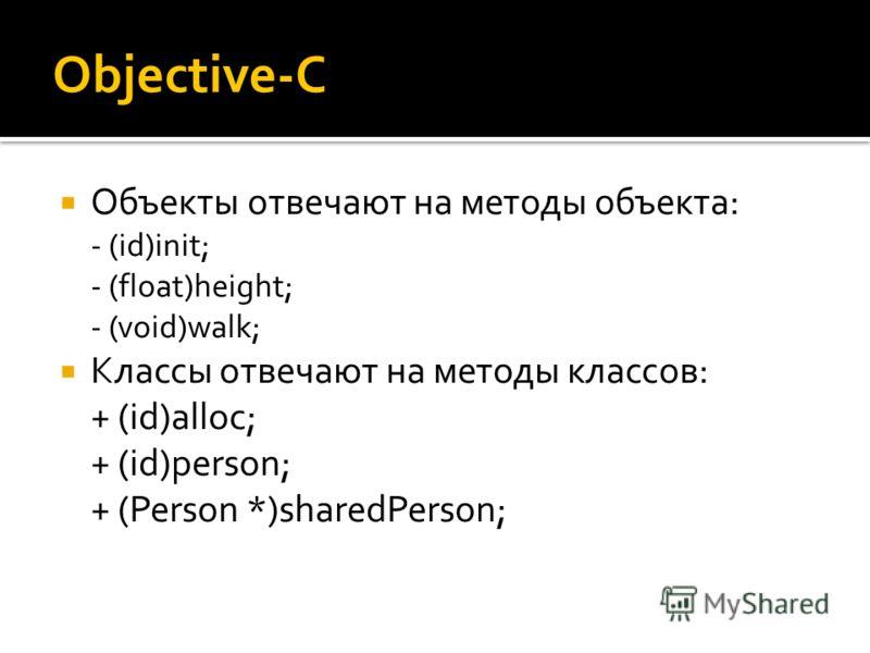 Objective-C Объекты отвечают на методы объекта: - (id)init; - (float)height; - (void)walk; Классы отвечают на методы классов: + (id)alloc; + (id)person; + (Person *)sharedPerson;