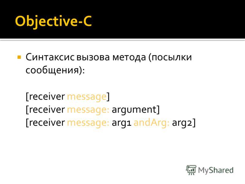 Objective-C Синтаксис вызова метода (посылки сообщения): [receiver message] [receiver message: argument] [receiver message: arg1 andArg: arg2]