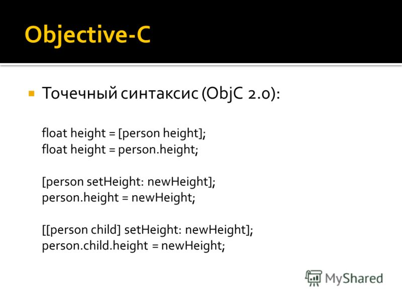 Objective-C Точечный синтаксис (ObjC 2.0): float height = [person height]; float height = person.height; [person setHeight: newHeight]; person.height = newHeight; [[person child] setHeight: newHeight]; person.child.height = newHeight;