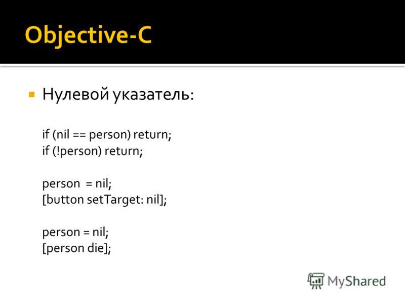 Objective-C Нулевой указатель: if (nil == person) return; if (!person) return; person = nil; [button setTarget: nil]; person = nil; [person die];