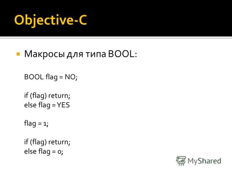Objective-C Макросы для типа BOOL: BOOL flag = NO; if (flag) return; else flag = YES flag = 1; if (flag) return; else flag = 0;