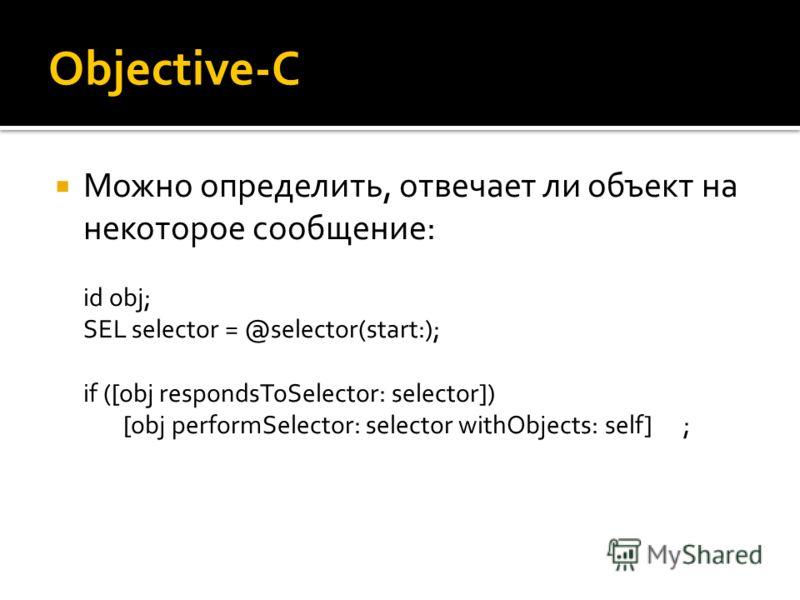 Objective-C Можно определить, отвечает ли объект на некоторое сообщение: id obj; SEL selector = @selector(start:); if ([obj respondsToSelector: selector]) [obj performSelector: selector withObjects: self];