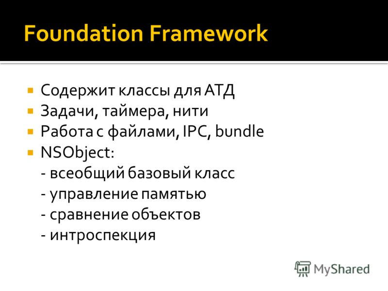 Foundation Framework Содержит классы для АТД Задачи, таймера, нити Работа с файлами, IPC, bundle NSObject: - всеобщий базовый класс - управление памятью - сравнение объектов - интроспекция