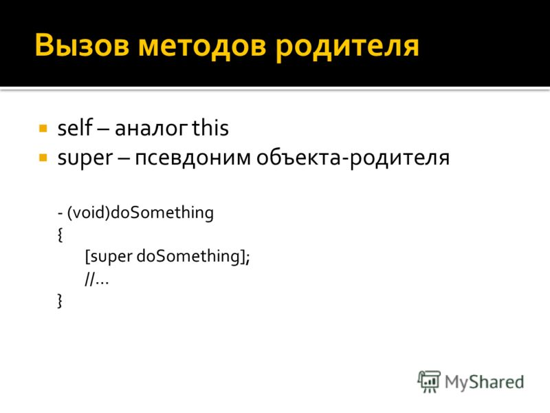 Вызов методов родителя self – аналог this super – псевдоним объекта-родителя - (void)doSomething { [super doSomething]; //… }