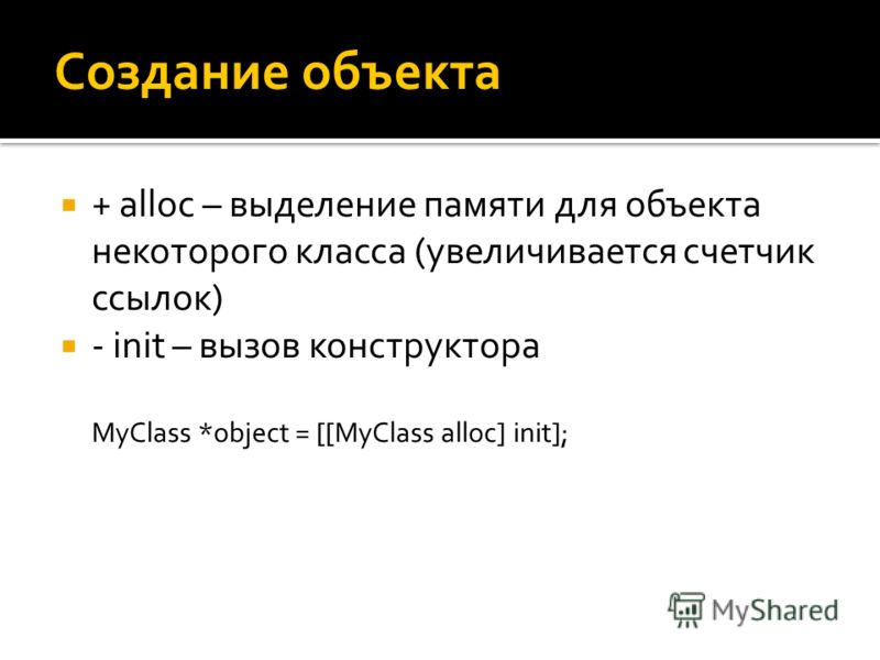 Создание объекта + alloc – выделение памяти для объекта некоторого класса (увеличивается счетчик ссылок) - init – вызов конструктора MyClass *object = [[MyClass alloc] init];