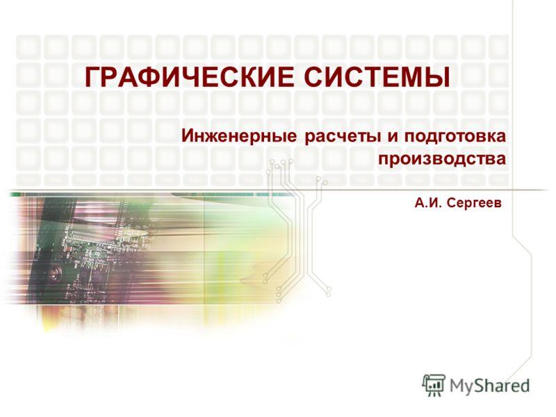 ГРАФИЧЕСКИЕ СИСТЕМЫ Инженерные расчеты и подготовка производства А.И. Сергеев