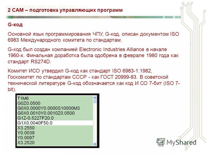 G-код Основной язык программирования ЧПУ, G-код, описан документом ISO 6983 Международного комитета по стандартам. G-код был создан компанией Electronic Industries Alliance в начале 1960-х. Финальная доработка была одобрена в феврале 1980 года как ст