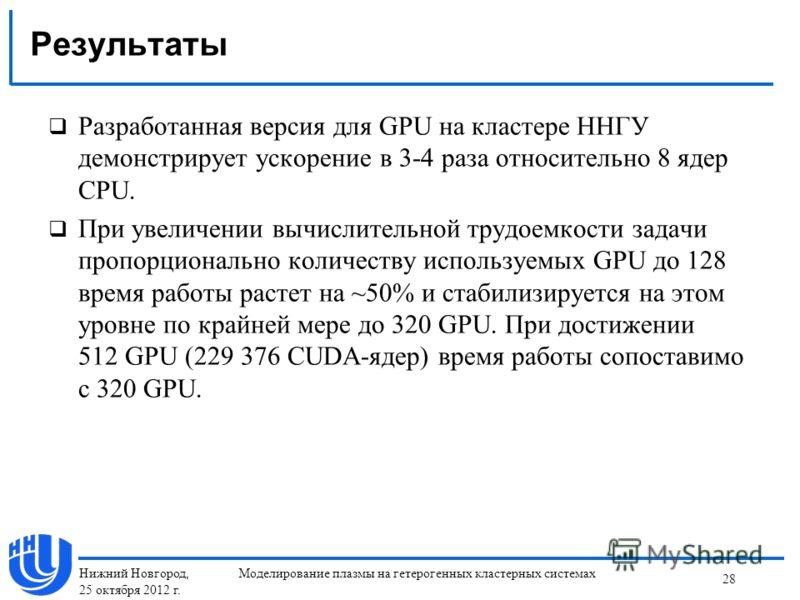 Результаты Разработанная версия для GPU на кластере ННГУ демонстрирует ускорение в 3-4 раза относительно 8 ядер CPU. При увеличении вычислительной трудоемкости задачи пропорционально количеству используемых GPU до 128 время работы растет на ~50% и ст