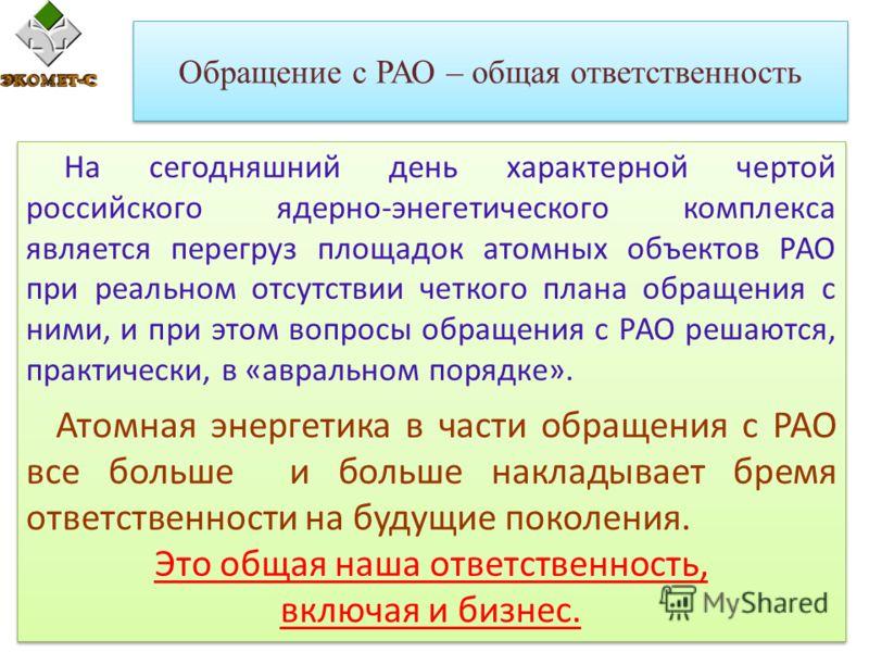 Обращение с РАО – общая ответственность На сегодняшний день характерной чертой российского ядерно-энегетического комплекса является перегруз площадок атомных объектов РАО при реальном отсутствии четкого плана обращения с ними, и при этом вопросы обра