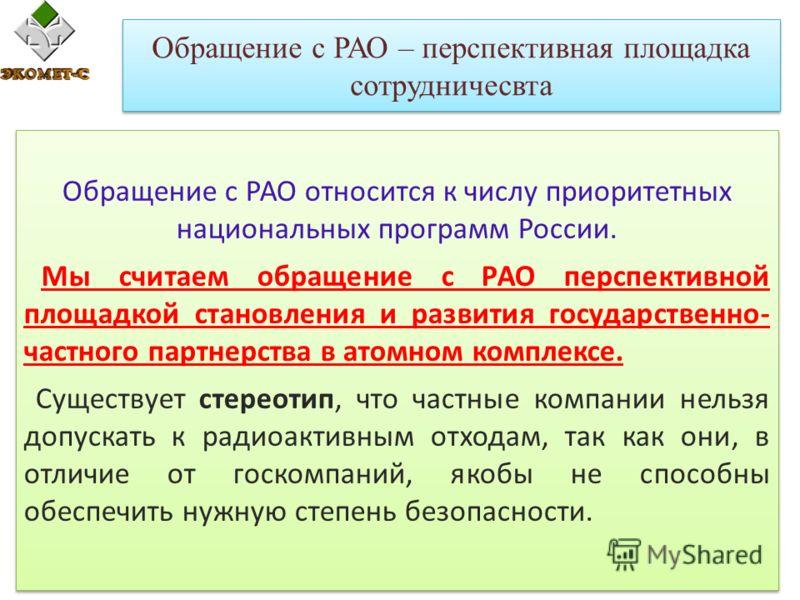 Обращение с РАО – перспективная площадка сотрудничесвта Обращение с РАО относится к числу приоритетных национальных программ России. Мы считаем обращение с РАО перспективной площадкой становления и развития государственно- частного партнерства в атом