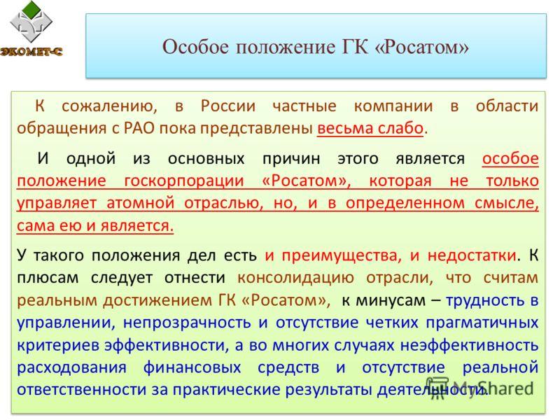 Особое положение ГК «Росатом» К сожалению, в России частные компании в области обращения с РАО пока представлены весьма слабо. И одной из основных причин этого является особое положение госкорпорации «Росатом», которая не только управляет атомной отр
