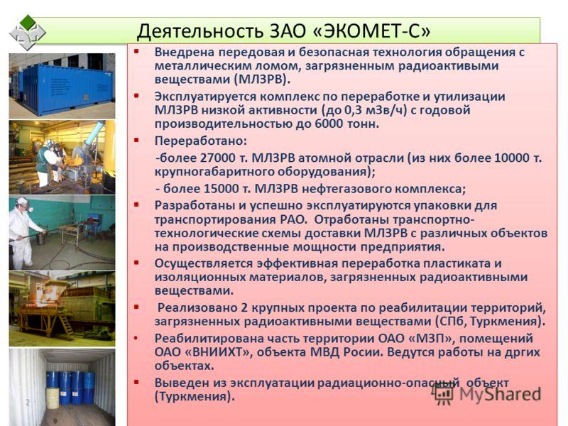 Деятельность ЗАО «ЭКОМЕТ-С» Внедрена передовая и безопасная технология обращения с металлическим ломом, загрязненным радиоактивыми веществами (МЛЗРВ). Эксплуатируется комплекс по переработке и утилизации МЛЗРВ низкой активности (до 0,3 мЗв/ч) с годов