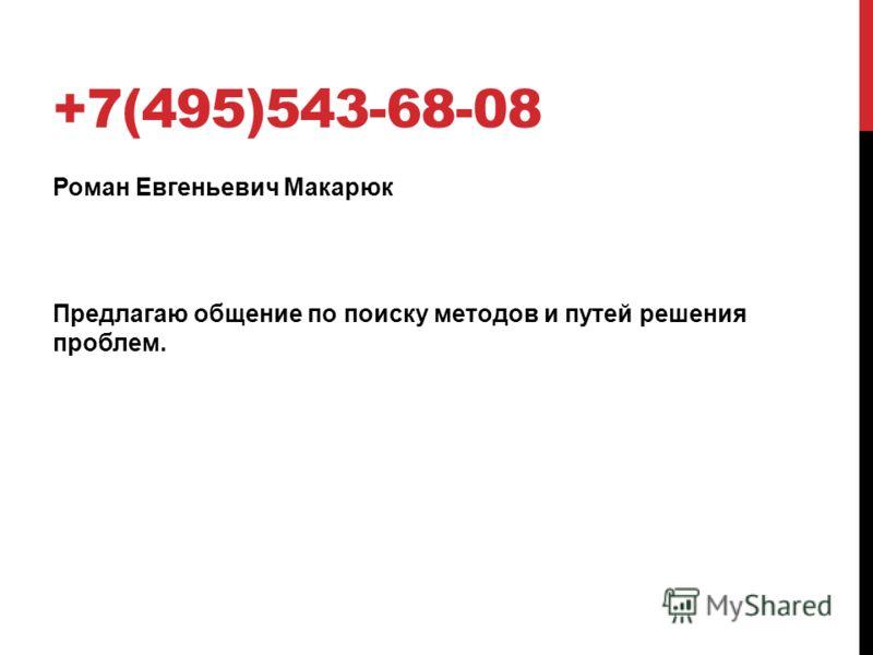 +7(495)543-68-08 Роман Евгеньевич Макарюк Предлагаю общение по поиску методов и путей решения проблем.