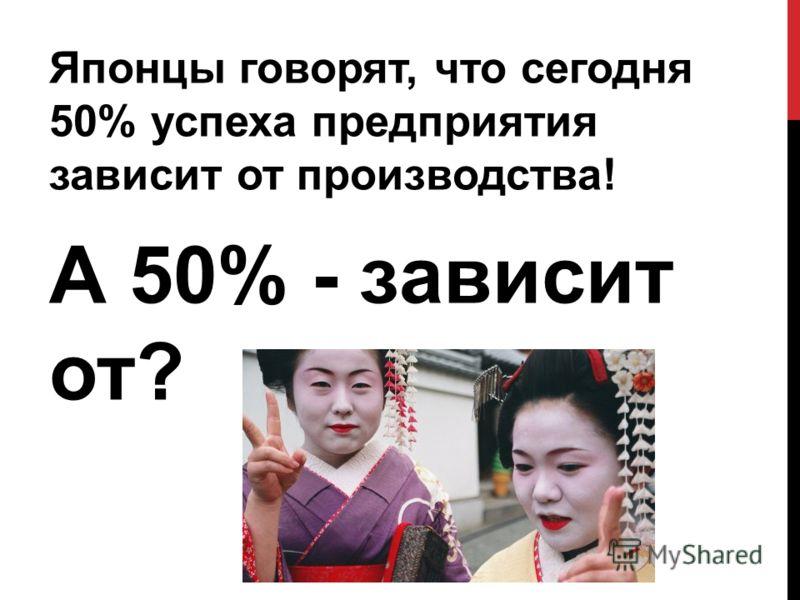 Японцы говорят, что сегодня 50% успеха предприятия зависит от производства! А 50% - зависит от?