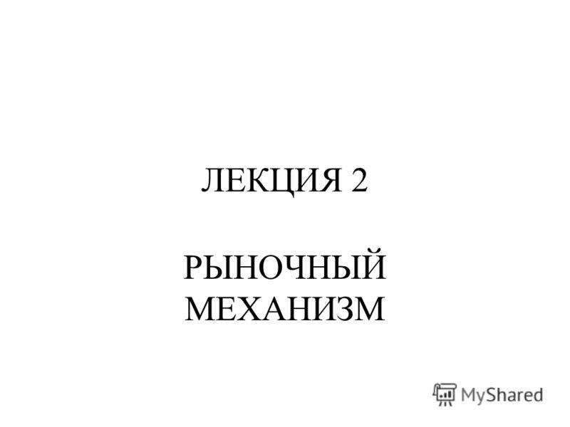 ЛЕКЦИЯ 2 РЫНОЧНЫЙ МЕХАНИЗМ