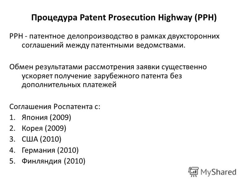 Процедура Patent Prosecution Highway (PPH) РРН - патентное делопроизводство в рамках двухсторонних соглашений между патентными ведомствами. Обмен результатами рассмотрения заявки существенно ускоряет получение зарубежного патента без дополнительных п