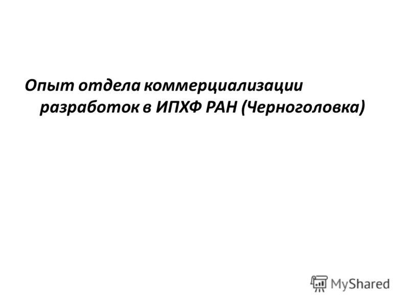 Опыт отдела коммерциализации разработок в ИПХФ РАН (Черноголовка)