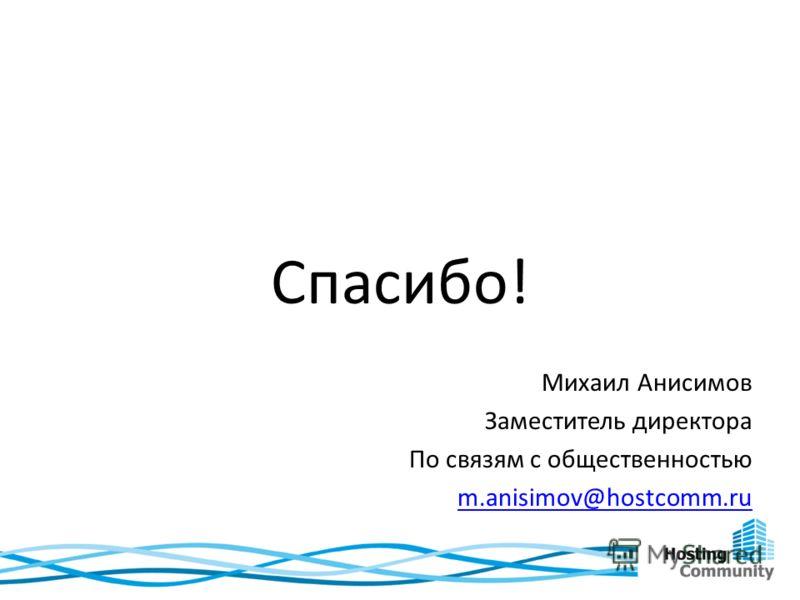 Спасибо! Михаил Анисимов Заместитель директора По связям с общественностью m.anisimov@hostcomm.ru