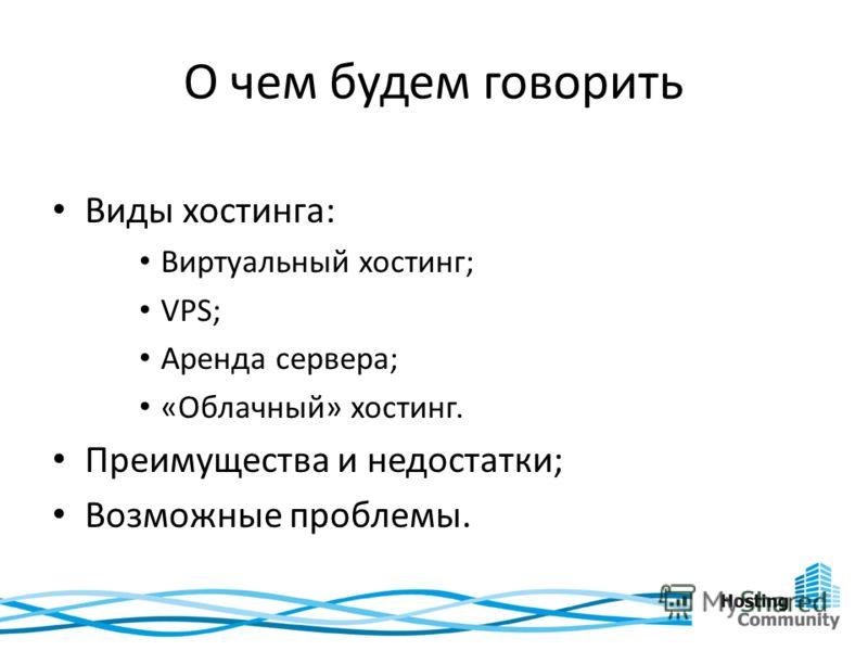 О чем будем говорить Виды хостинга: Виртуальный хостинг; VPS; Аренда сервера; «Облачный» хостинг. Преимущества и недостатки; Возможные проблемы.