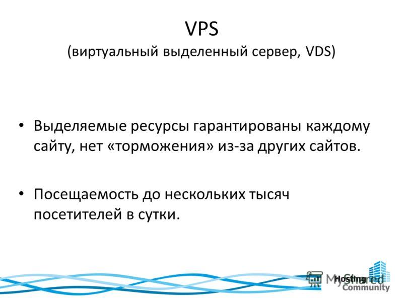 VPS (виртуальный выделенный сервер, VDS) Выделяемые ресурсы гарантированы каждому сайту, нет «торможения» из-за других сайтов. Посещаемость до нескольких тысяч посетителей в сутки.