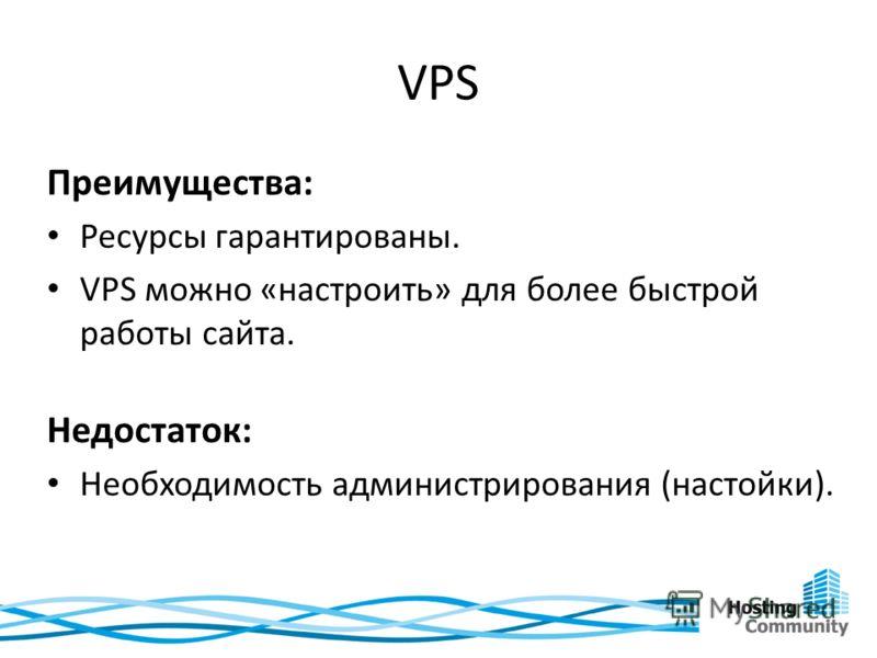 VPS Преимущества: Ресурсы гарантированы. VPS можно «настроить» для более быстрой работы сайта. Недостаток: Необходимость администрирования (настойки).