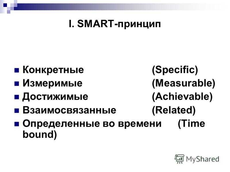I. SMART-принцип Конкретные (Specific) Измеримые(Measurable) Достижимые (Achievable) Взаимосвязанные (Related) Определенные во времени (Time bound)