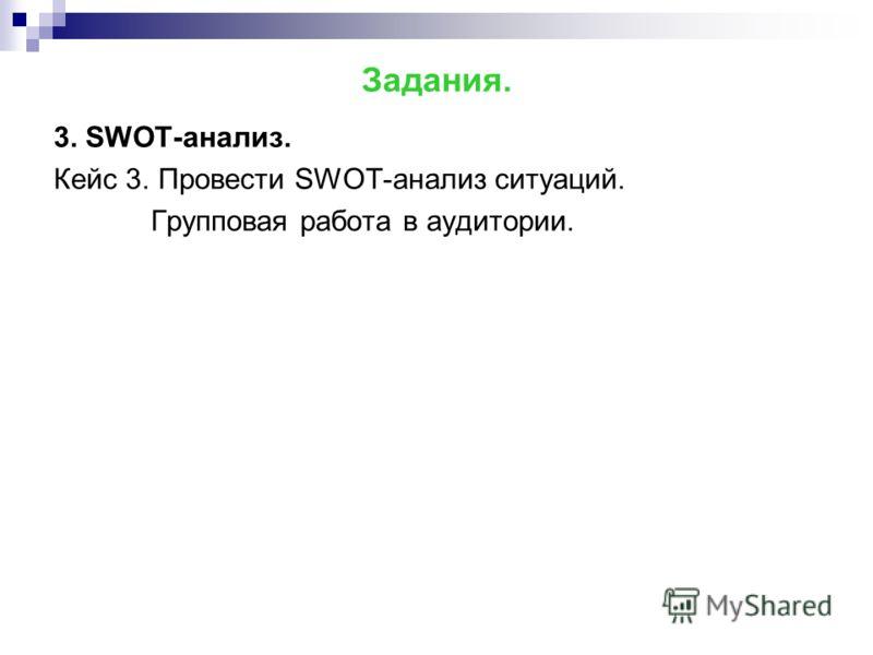 Задания. 3. SWOT-анализ. Кейс 3. Провести SWOT-анализ ситуаций. Групповая работа в аудитории.