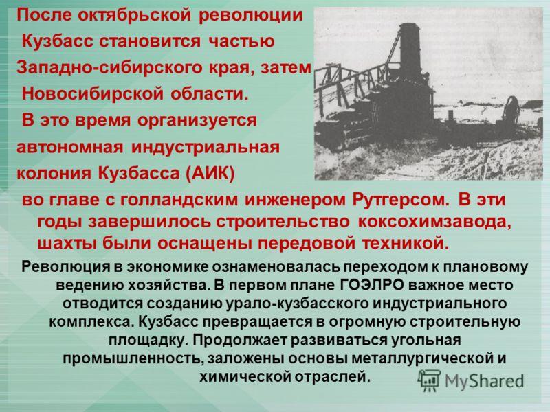 После октябрьской революции Кузбасс становится частью Западно-сибирского края, затем – Новосибирской области. В это время организуется автономная индустриальная колония Кузбасса (АИК) во главе с голландским инженером Рутгерсом. В эти годы завершилось