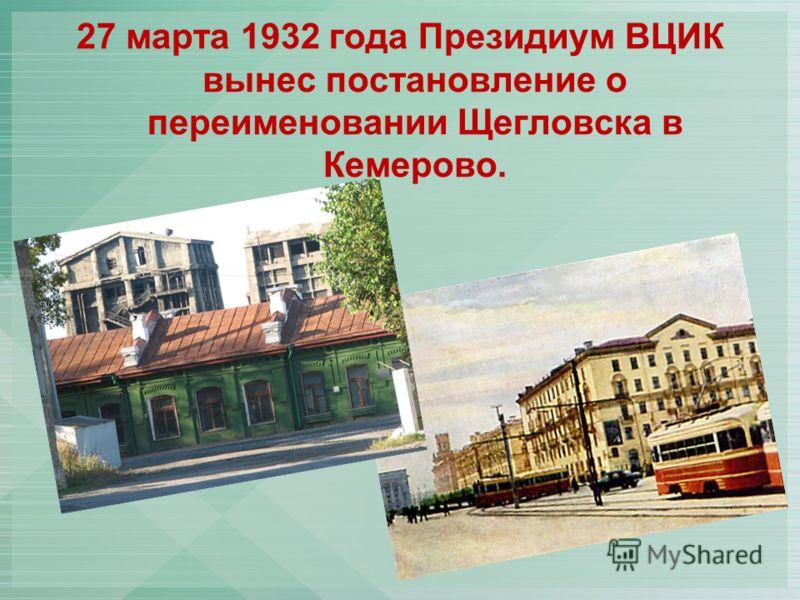 27 марта 1932 года Президиум ВЦИК вынес постановление о переименовании Щегловска в Кемерово.