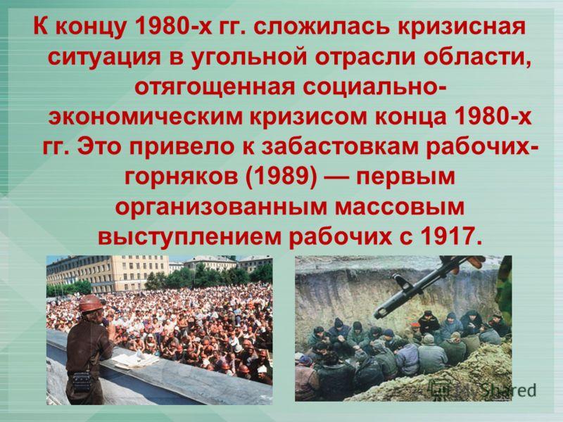 К концу 1980-х гг. сложилась кризисная ситуация в угольной отрасли области, отягощенная социально- экономическим кризисом конца 1980-х гг. Это привело к забастовкам рабочих- горняков (1989) первым организованным массовым выступлением рабочих с 1917.