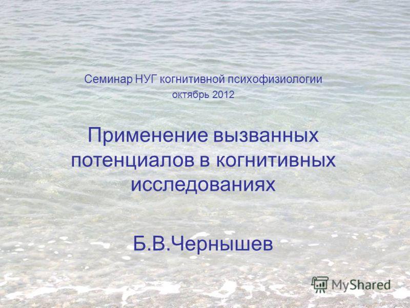 Семинар НУГ когнитивной психофизиологии октябрь 2012 Применение вызванных потенциалов в когнитивных исследованиях Б.В.Чернышев