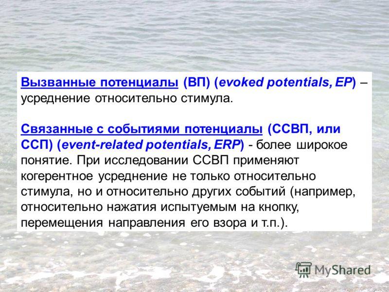 Вызванные потенциалы (ВП) (evoked potentials, EP) – усреднение относительно стимула. Связанные с событиями потенциалы (ССВП, или ССП) (event-related potentials, ERP) - более широкое понятие. При исследовании CСВП применяют когерентное усреднение не т