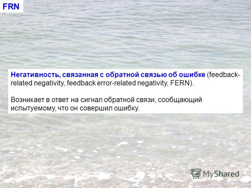 Негативность, связанная с обратной связью об ошибке (feedback- related negativity, feedback error-related negativity, FERN). Возникает в ответ на сигнал обратной связи, сообщающий испытуемому, что он совершил ошибку. FRN