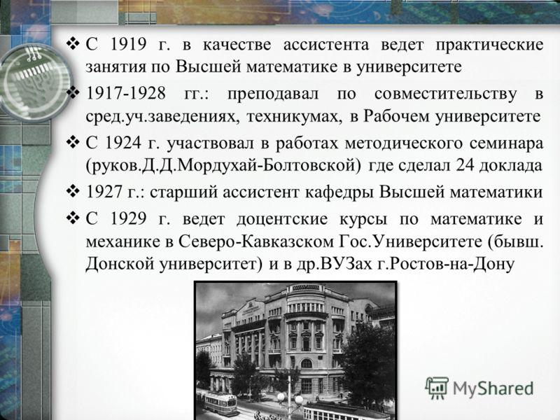 С 1919 г. в качестве ассистента ведет практические занятия по Высшей математике в университете 1917-1928 гг.: преподавал по совместительству в сред.уч.заведениях, техникумах, в Рабочем университете С 1924 г. участвовал в работах методического семинар