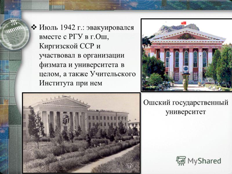 Июль 1942 г.: эвакуировался вместе с РГУ в г.Ош, Киргизской ССР и участвовал в организации физмата и университета в целом, а также Учительского Института при нем Ошский государственный университет