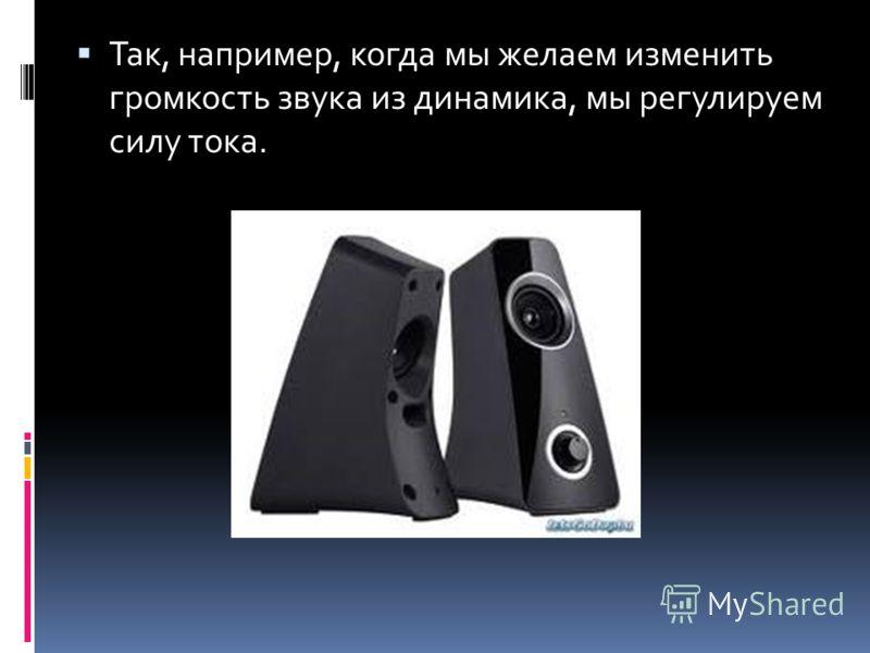 Так, например, когда мы желаем изменить громкость звука из динамика, мы регулируем силу тока.