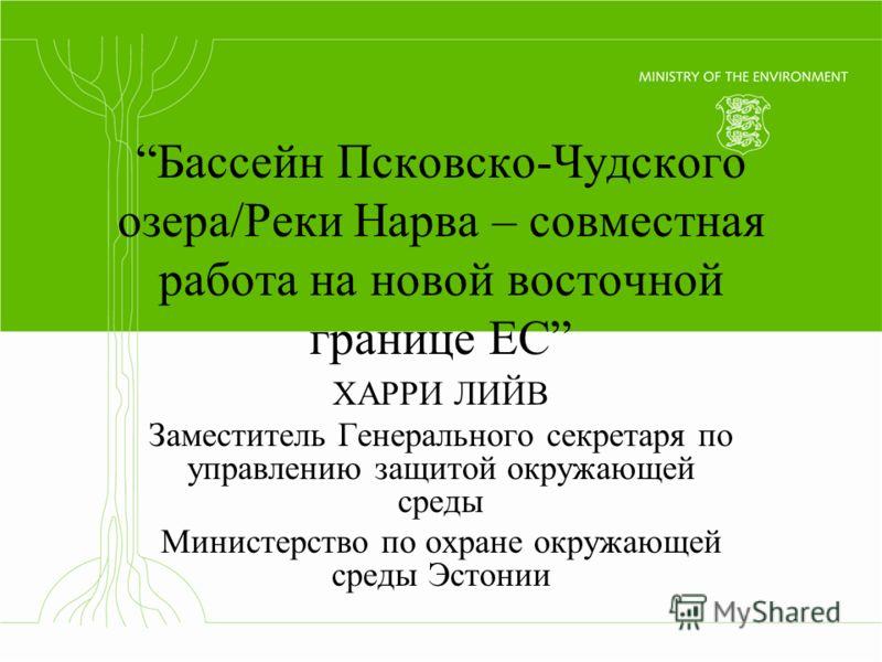 Бассейн Псковско-Чудского озера/Реки Нарва – совместная работа на новой восточной границе ЕС ХАРРИ ЛИЙВ Заместитель Генерального секретаря по управлению защитой окружающей среды Министерство по охране окружающей среды Эстонии