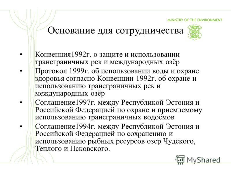 Основание для сотрудничества Конвенция1992г. о защите и использовании трансграничных рек и международных озёр Протокол 1999г. об использовании воды и охране здоровья согласно Конвенции 1992г. об охране и использованию трансграничных рек и международн