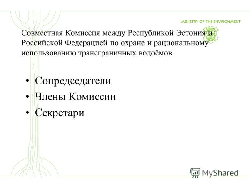 Совместная Комиссия между Республикой Эстония и Российской Федерацией по охране и рациональному использованию трансграничных водоёмов. Сопредседатели Члены Комиссии Секретари
