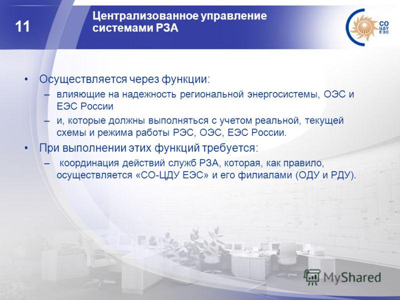 11 Централизованное управление системами РЗА Осуществляется через функции: –влияющие на надежность региональной энергосистемы, ОЭС и ЕЭС России –и, которые должны выполняться с учетом реальной, текущей схемы и режима работы РЭС, ОЭС, ЕЭС России. При