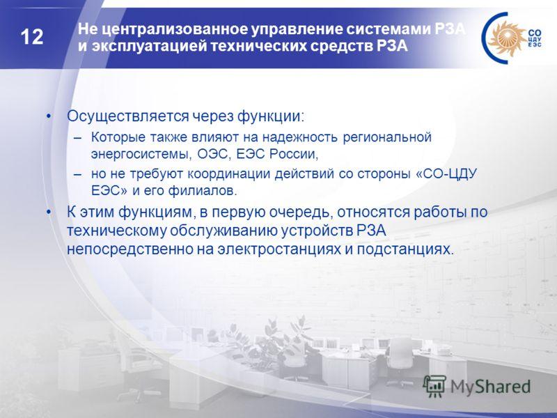 12 Не централизованное управление системами РЗА и эксплуатацией технических средств РЗА Осуществляется через функции: –Которые также влияют на надежность региональной энергосистемы, ОЭС, ЕЭС России, –но не требуют координации действий со стороны «СО-