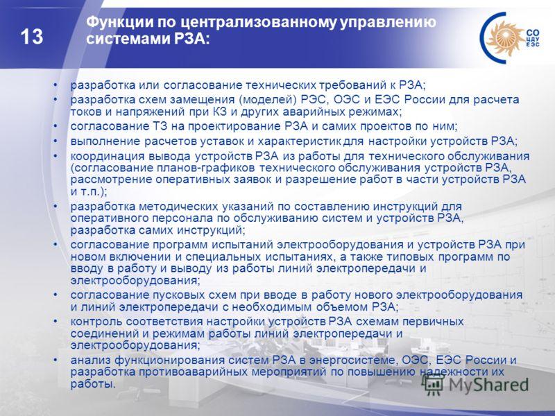 13 Функции по централизованному управлению системами РЗА: разработка или согласование технических требований к РЗА; разработка схем замещения (моделей) РЭС, ОЭС и ЕЭС России для расчета токов и напряжений при КЗ и других аварийных режимах; согласован
