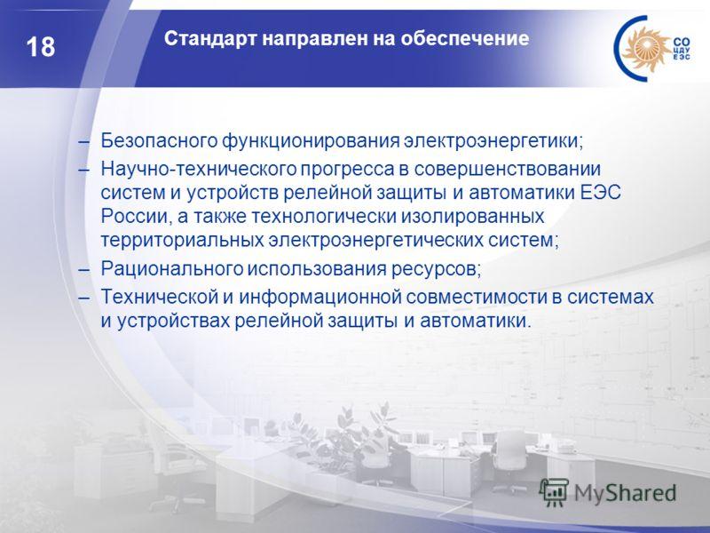 18 Стандарт направлен на обеспечение –Безопасного функционирования электроэнергетики; –Научно-технического прогресса в совершенствовании систем и устройств релейной защиты и автоматики ЕЭС России, а также технологически изолированных территориальных