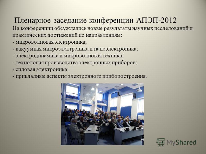Пленарное заседание конференции АПЭП-2012 На конференции обсуждались новые результаты научных исследований и практических достижений по направлениям: - микроволновая электроника; - вакуумная микроэлектроника и наноэлектроника; - электродинамика и мик