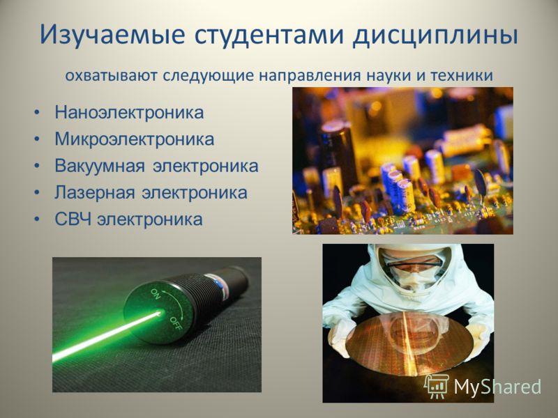 Изучаемые студентами дисциплины охватывают следующие направления науки и техники Наноэлектроника Микроэлектроника Вакуумная электроника Лазерная электроника СВЧ электроника