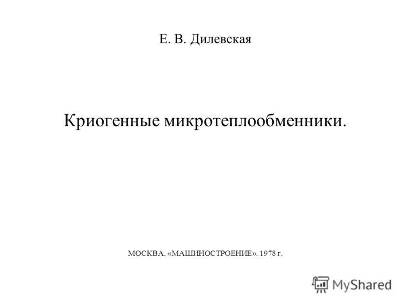 Е. В. Дилевская Криогенные микротеплообменники. МОСКВА. «МАШИНОСТРОЕНИЕ». 1978 г.