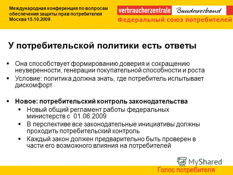 Международная конференция по вопросам обеспечения защиты прав потребителей Москва 15.10.2009 Она способствует формированию доверия и сокращению неуверенности, генерации покупательной способности и роста Условие: политика должна знать, где потребитель