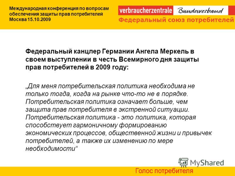 Федеральный канцлер Германии Ангела Меркель в своем выступлении в честь Всемирного дня защиты прав потребителей в 2009 году: Для меня потребительская политика необходима не только тогда, когда на рынке что-то не в порядке. Потребительская политика оз
