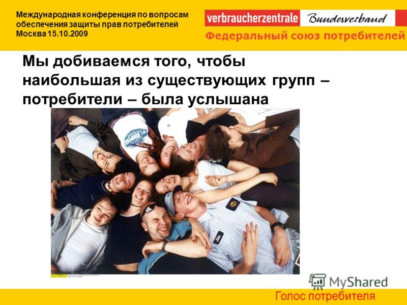 Мы добиваемся того, чтобы наибольшая из существующих групп – потребители – была услышана Международная конференция по вопросам обеспечения защиты прав потребителей Москва 15.10.2009 Голос потребителя Федеральный союз потребителей